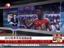 2013世界羽毛球锦标赛:男单半决赛——林丹21-17/21-15阮天明[看东方]